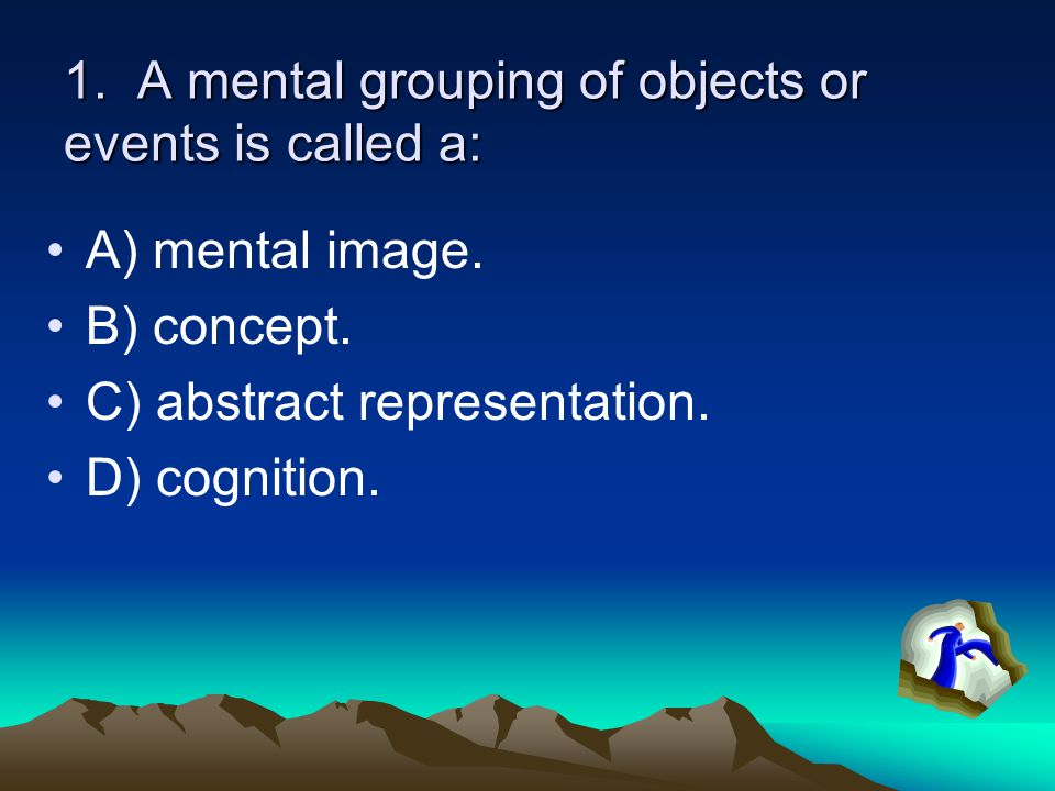 1. A mental grouping of objects or events is called a: A) mental image.
