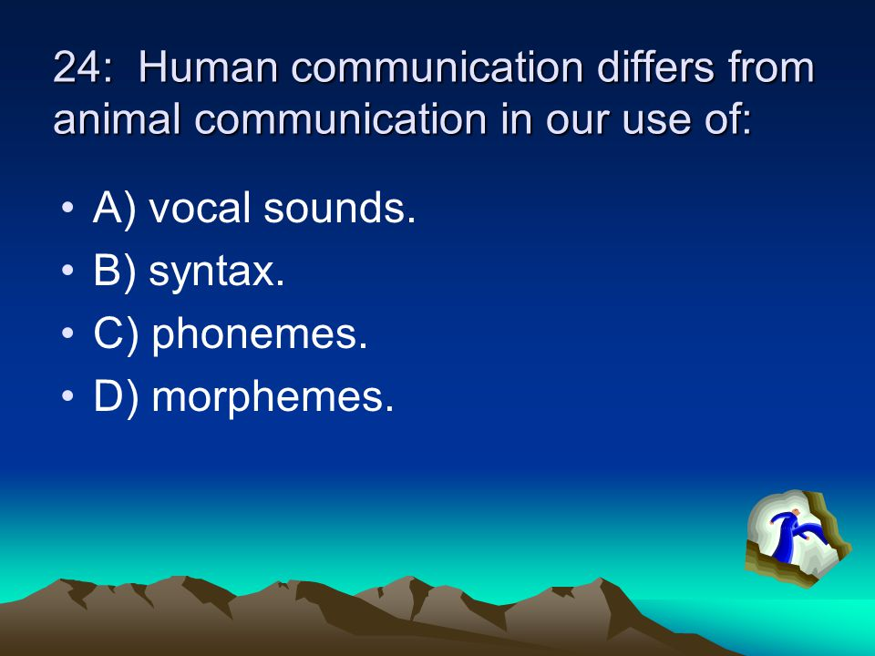 24: Human communication differs from animal communication in our use of: A) vocal sounds.