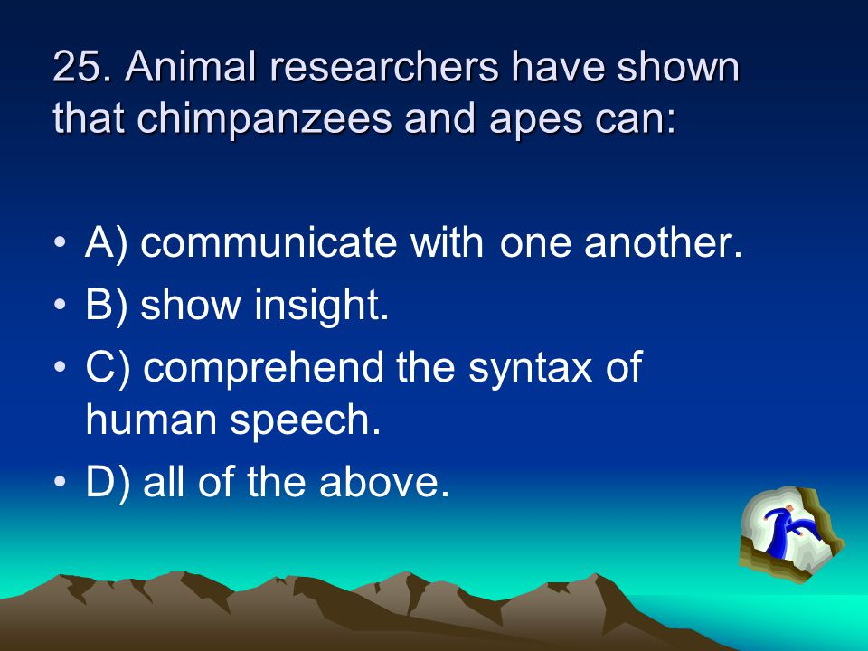 25. Animal researchers have shown that chimpanzees and apes can: A) communicate with one another.