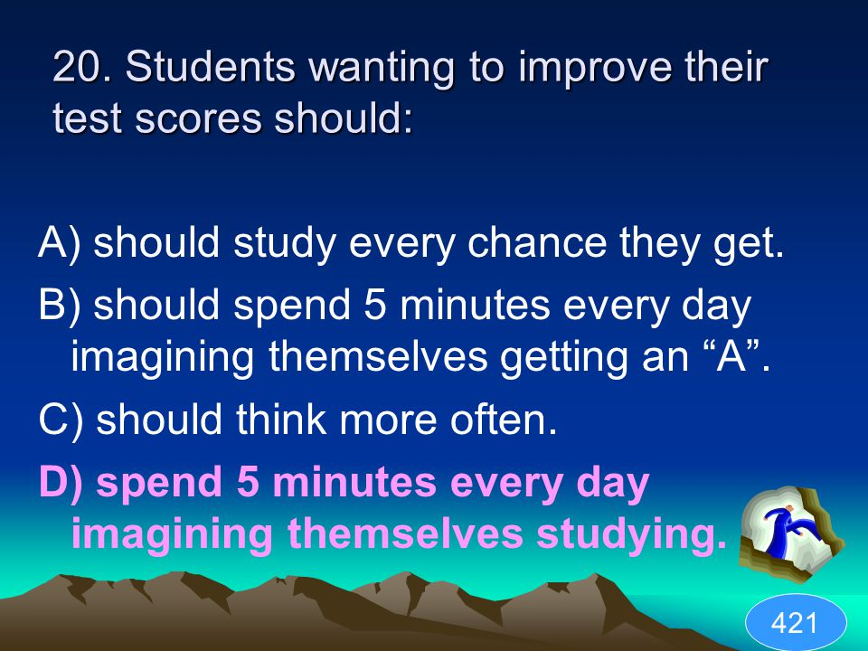 20. Students wanting to improve their test scores should: A) should study every chance they get.