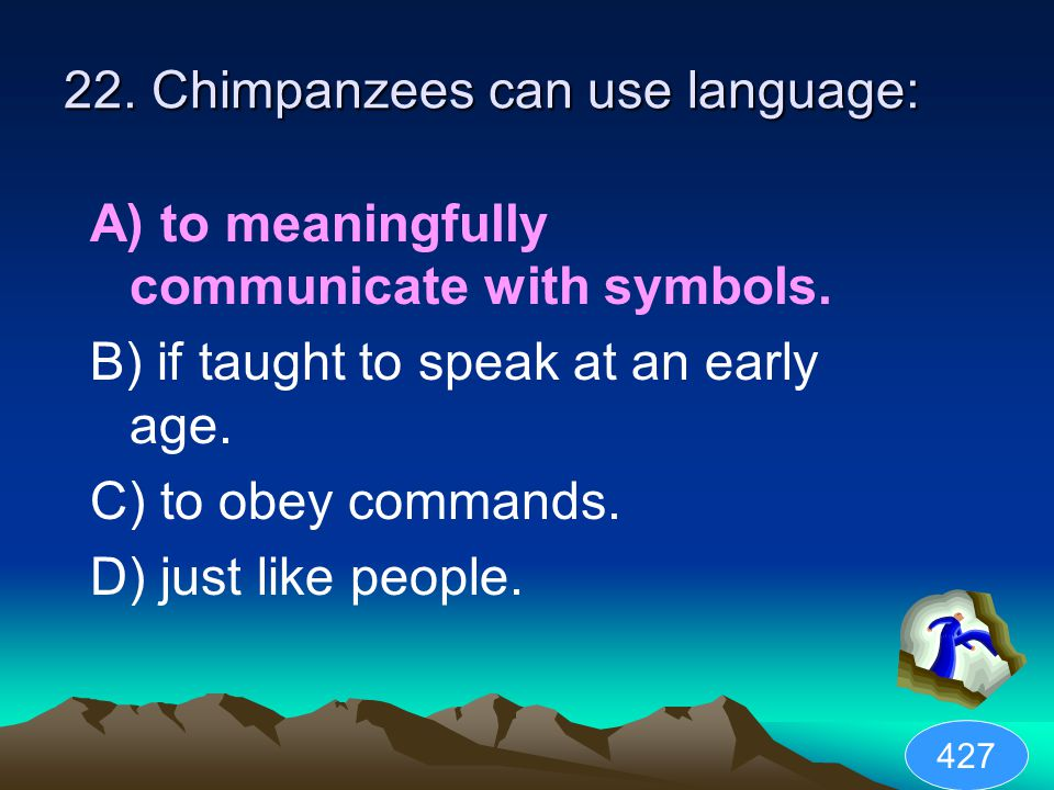 22. Chimpanzees can use language: A) to meaningfully communicate with symbols.