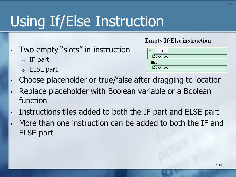 Using If/Else Instruction Two empty slots in instruction o IF part o ELSE part Choose placeholder or true/false after dragging to location Replace placeholder with Boolean variable or a Boolean function Instructions tiles added to both the IF part and ELSE part More than one instruction can be added to both the IF and ELSE part 4-10 Empty If/Else instruction 4.2