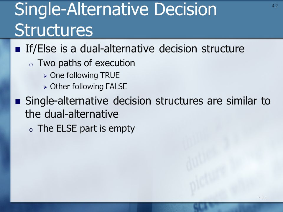 Single-Alternative Decision Structures If/Else is a dual-alternative decision structure o Two paths of execution  One following TRUE  Other following FALSE Single-alternative decision structures are similar to the dual-alternative o The ELSE part is empty 4-11 4.2