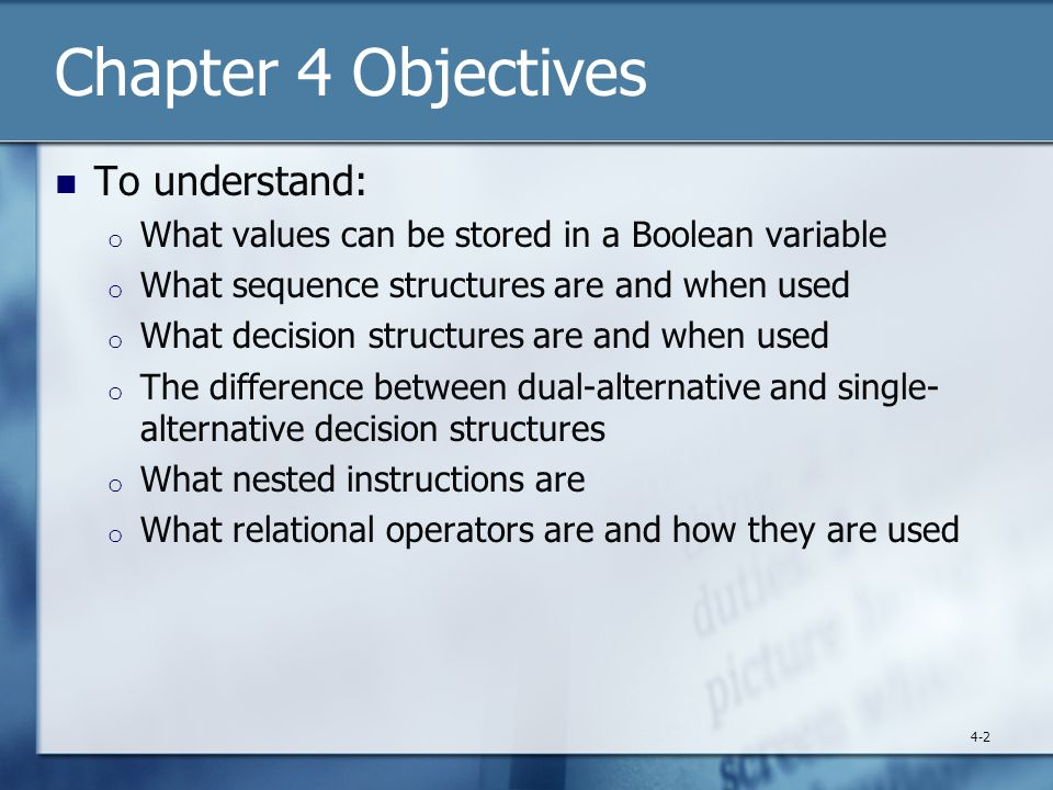 Chapter 4 Objectives To understand: o What values can be stored in a Boolean variable o What sequence structures are and when used o What decision structures are and when used o The difference between dual-alternative and single- alternative decision structures o What nested instructions are o What relational operators are and how they are used 4-2