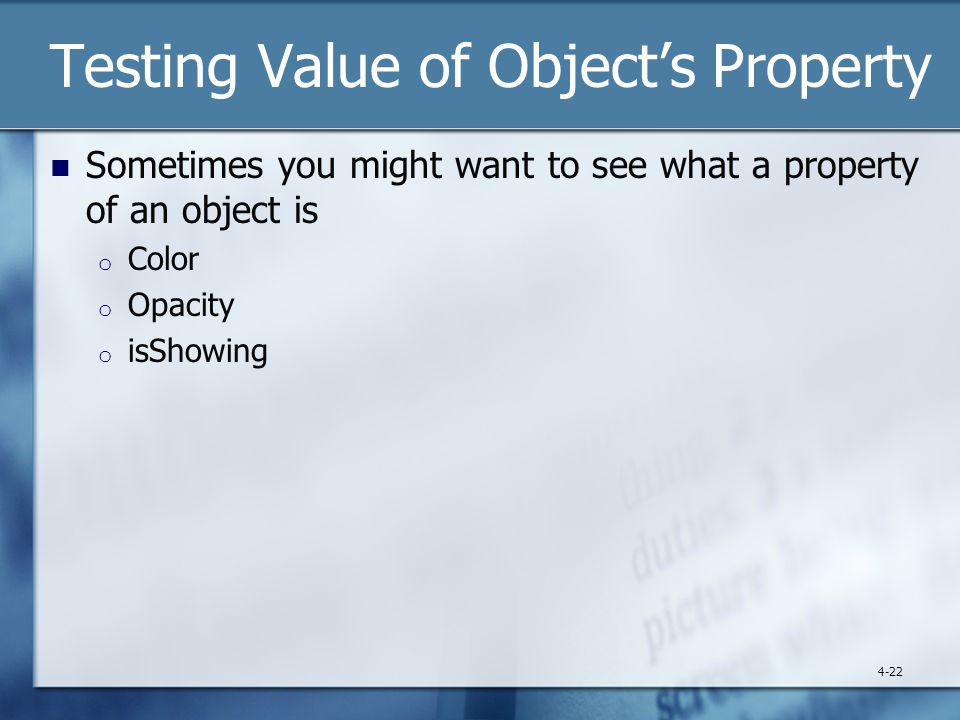 Testing Value of Object's Property Sometimes you might want to see what a property of an object is o Color o Opacity o isShowing 4-22