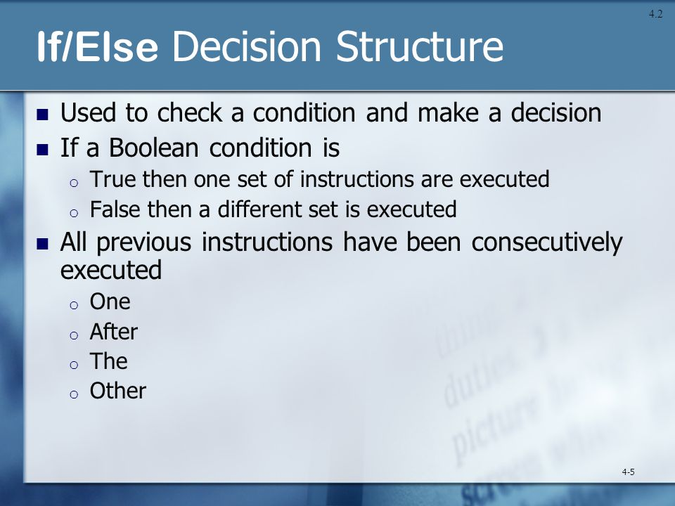 If/Else Decision Structure Used to check a condition and make a decision If a Boolean condition is o True then one set of instructions are executed o False then a different set is executed All previous instructions have been consecutively executed o One o After o The o Other 4-5 4.2