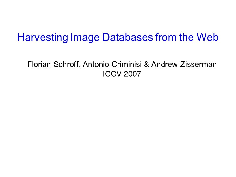 Florian Schroff, Antonio Criminisi & Andrew Zisserman ICCV 2007 Harvesting Image Databases from the Web