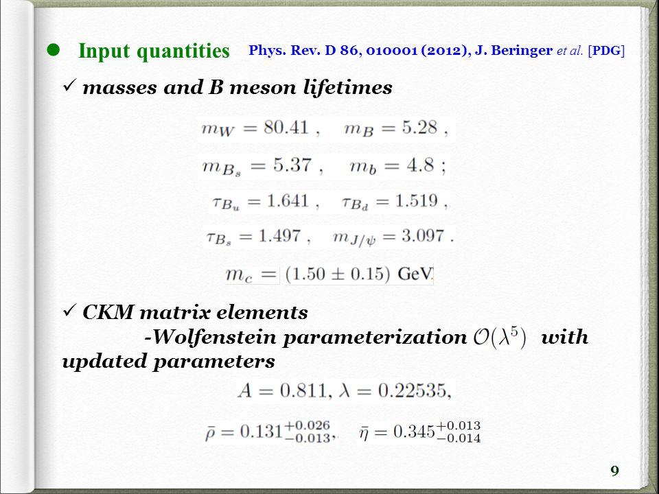 9 Input quantities Phys. Rev. D 86, 010001 (2012), J. Beringer et al. [PDG] masses and B meson lifetimes CKM matrix elements -Wolfenstein parameteriza