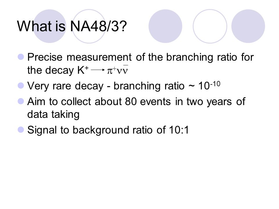 Precise measurement of the branching ratio for the decay K +   Very rare decay - branching ratio ~ 10 -10 Aim to collect about 80 events in two years of data taking Signal to background ratio of 10:1 What is NA48/3