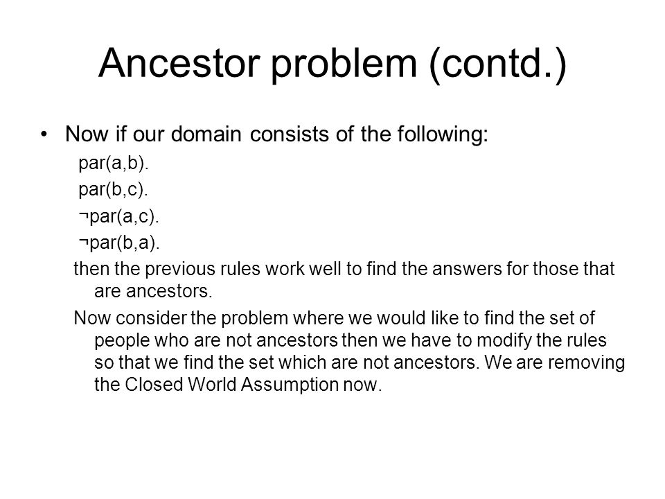 Ancestor problem (contd.) Doing so may involve finding the set of people who may be parents or may not be parents which can be given by: m_par(X,Y)<- not par(X,Y), not ¬par(X,Y).