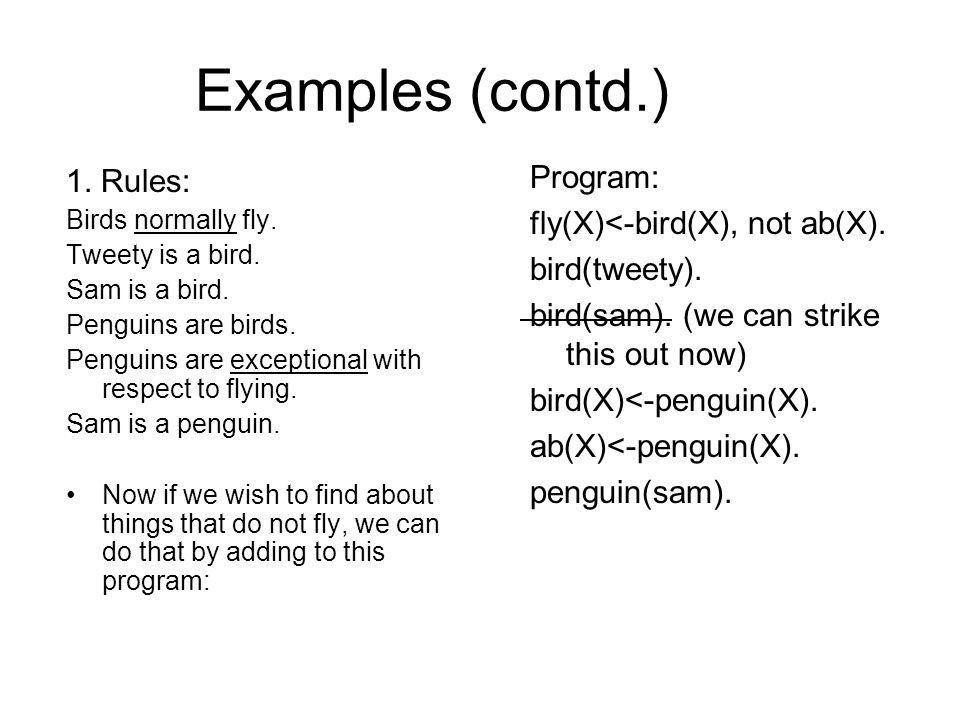 Examples (contd.) Program now stands: fly(X)<-bird(X), not ab(X).