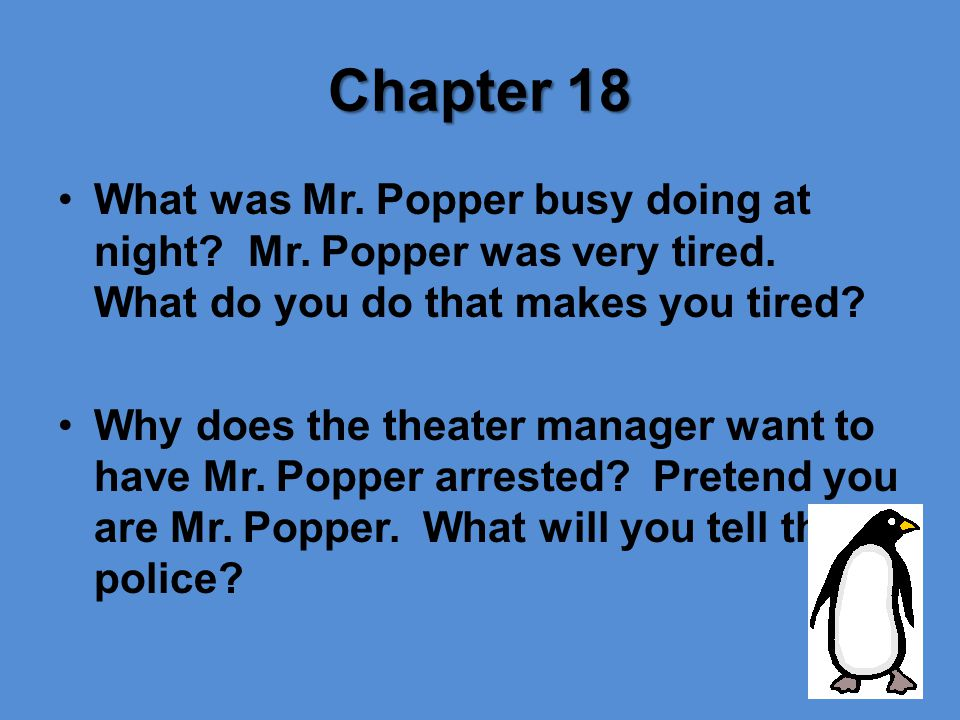 Chapter 18 What was Mr. Popper busy doing at night? Mr. Popper was very tired. What do you do that makes you tired? Why does the theater manager want