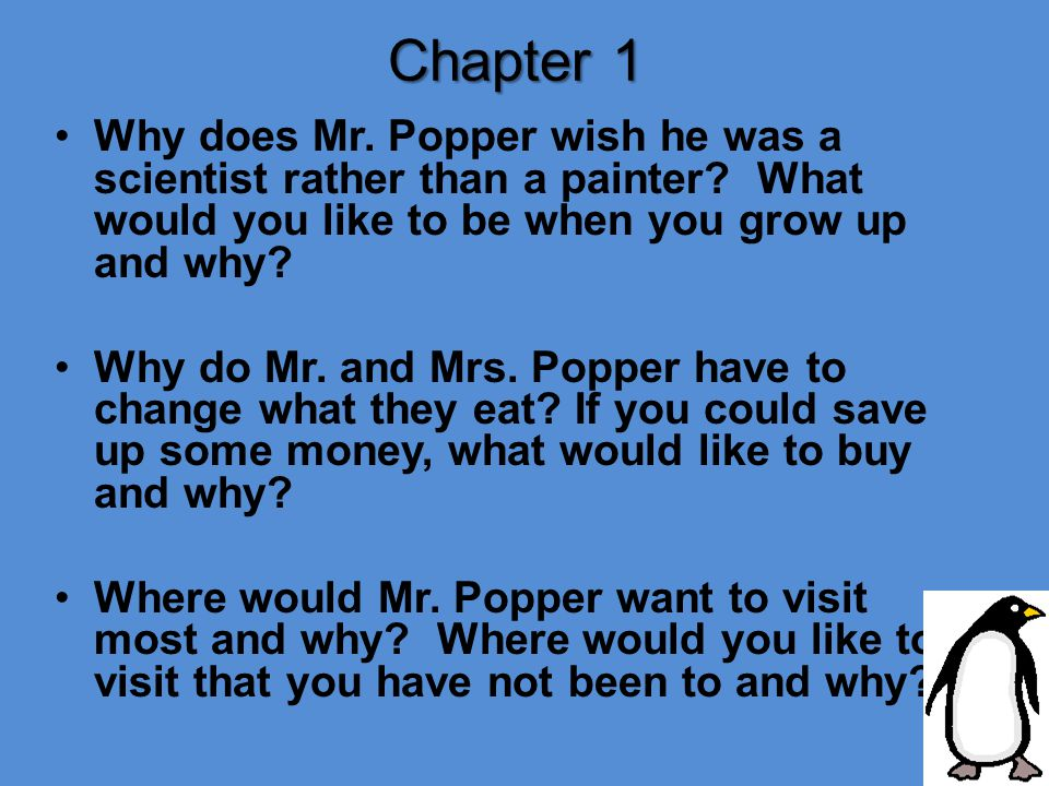 Chapter 1 Why does Mr. Popper wish he was a scientist rather than a painter? What would you like to be when you grow up and why? Why do Mr. and Mrs. P