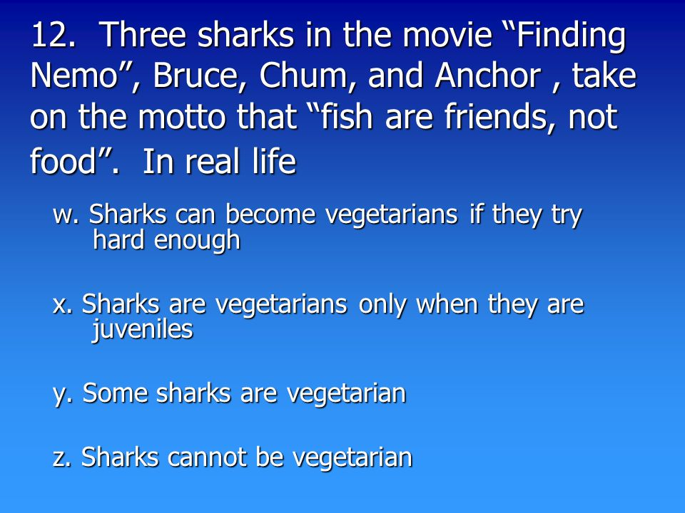 "12. Three sharks in the movie ""Finding Nemo"", Bruce, Chum, and Anchor, take on the motto that ""fish are friends, not food"". In real life w. Sharks can"