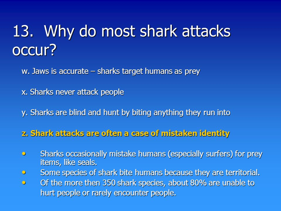 13. Why do most shark attacks occur. w. Jaws is accurate – sharks target humans as prey x.