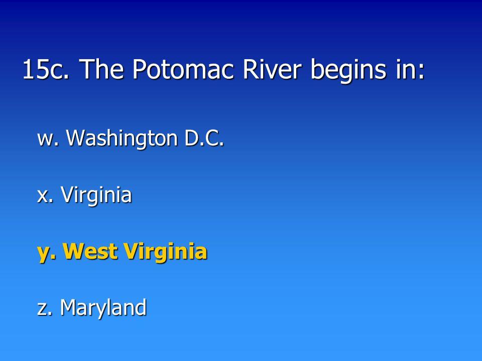15c. The Potomac River begins in: w. Washington D.C. x. Virginia y. West Virginia z. Maryland