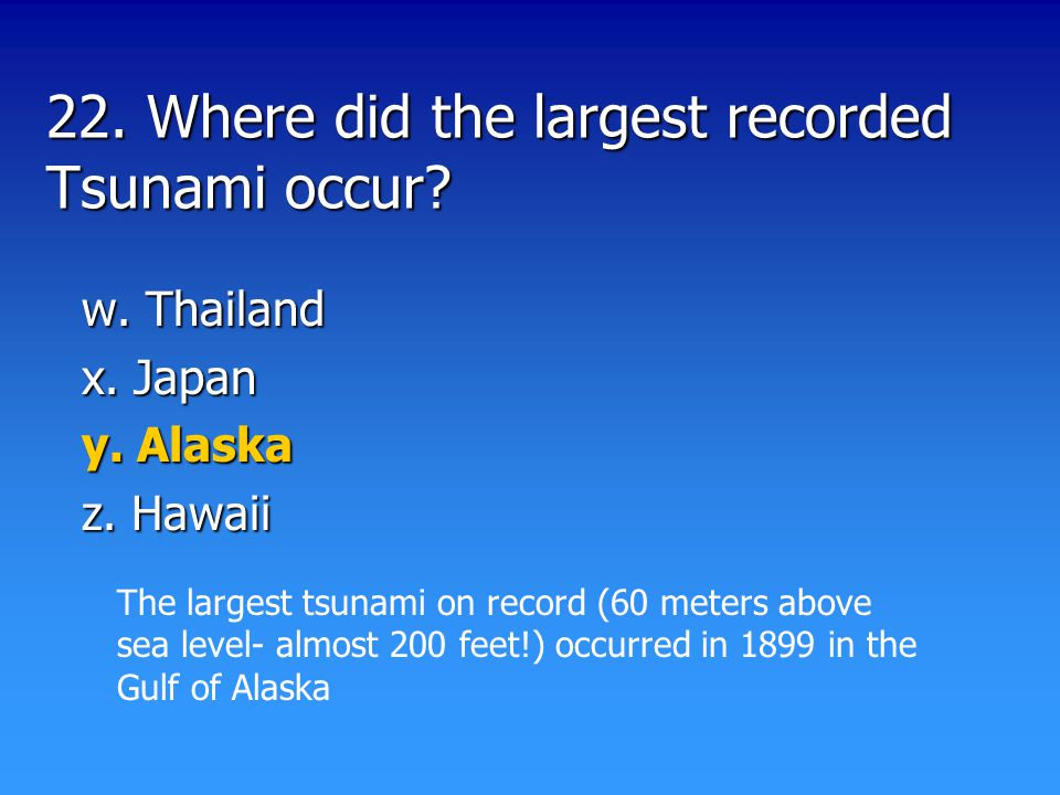 22. Where did the largest recorded Tsunami occur.