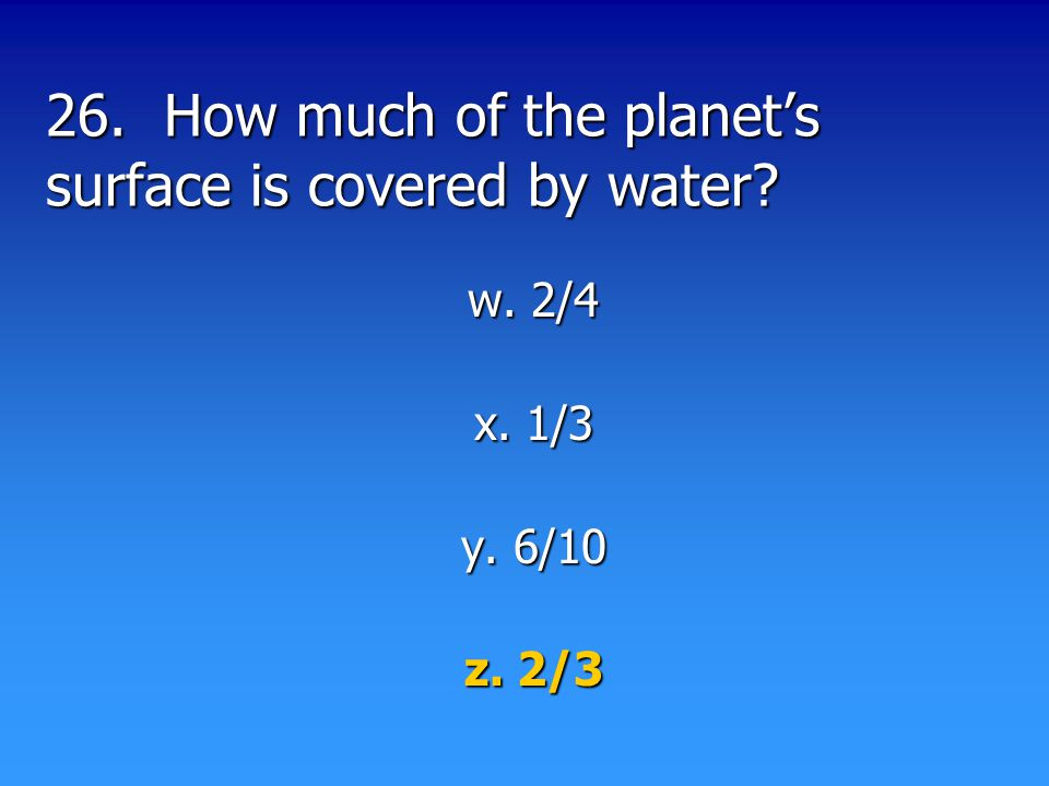 26. How much of the planet's surface is covered by water? w. 2/4 x. 1/3 y. 6/10 z. 2/3