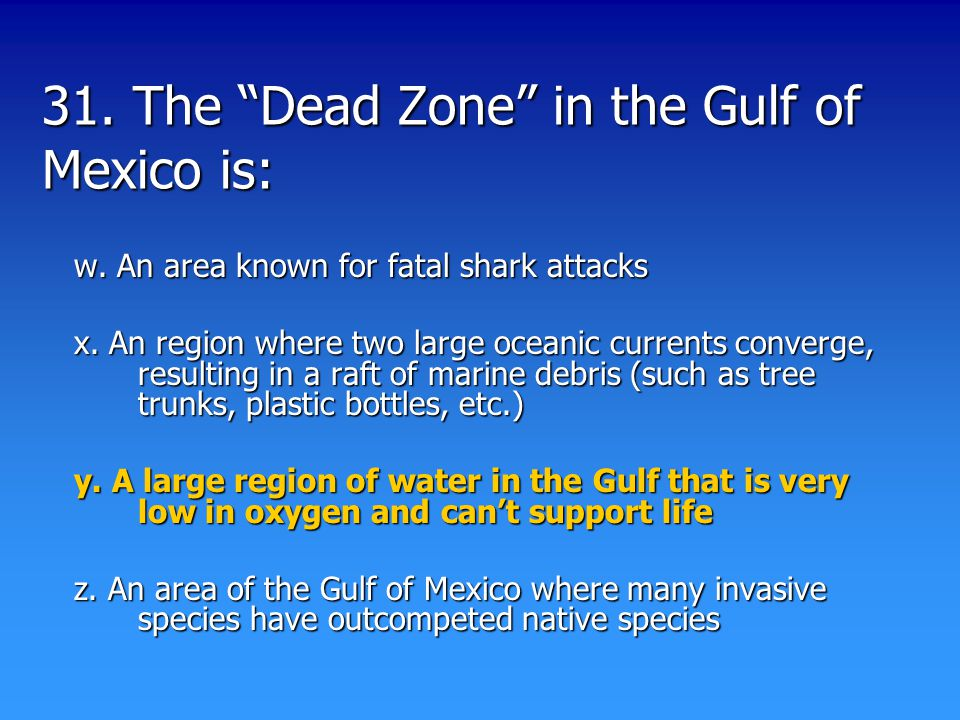 31. The Dead Zone in the Gulf of Mexico is: w. An area known for fatal shark attacks x.