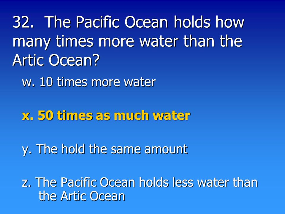 32. The Pacific Ocean holds how many times more water than the Artic Ocean.