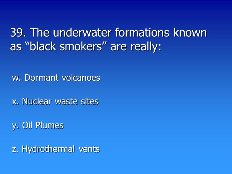 39. The underwater formations known as black smokers are really: w.