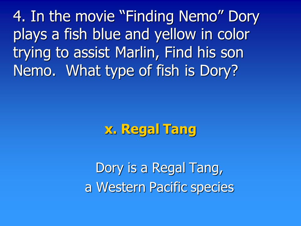 "4. In the movie ""Finding Nemo"" Dory plays a fish blue and yellow in color trying to assist Marlin, Find his son Nemo. What type of fish is Dory? x. Re"