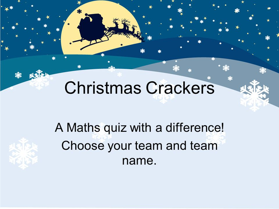 Christmas Crackers A Maths quiz with a difference! Choose your team and team name.