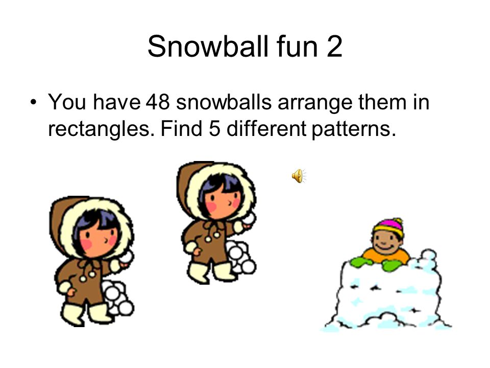Snowball fun 1 You have 36 snowballs arrange them in rectangles. Find 5 different patterns.