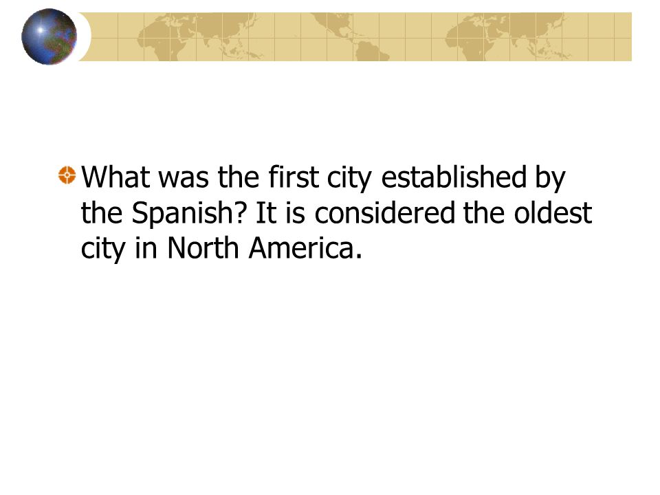 What was the first city established by the Spanish? It is considered the oldest city in North America.