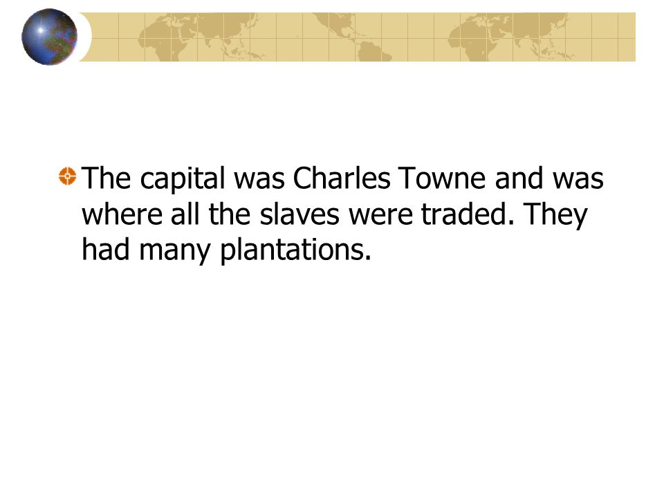 The capital was Charles Towne and was where all the slaves were traded. They had many plantations.
