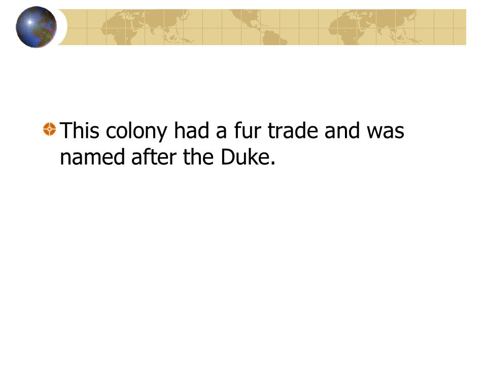 This colony had a fur trade and was named after the Duke.