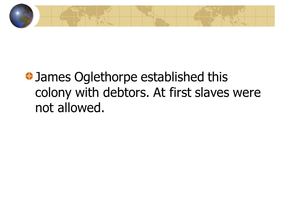 James Oglethorpe established this colony with debtors. At first slaves were not allowed.