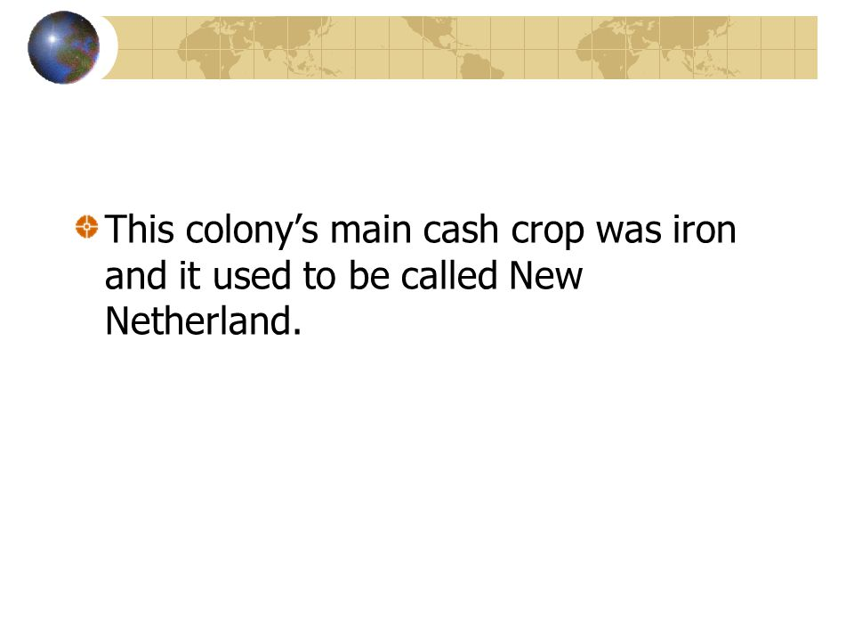 This colony's main cash crop was iron and it used to be called New Netherland.