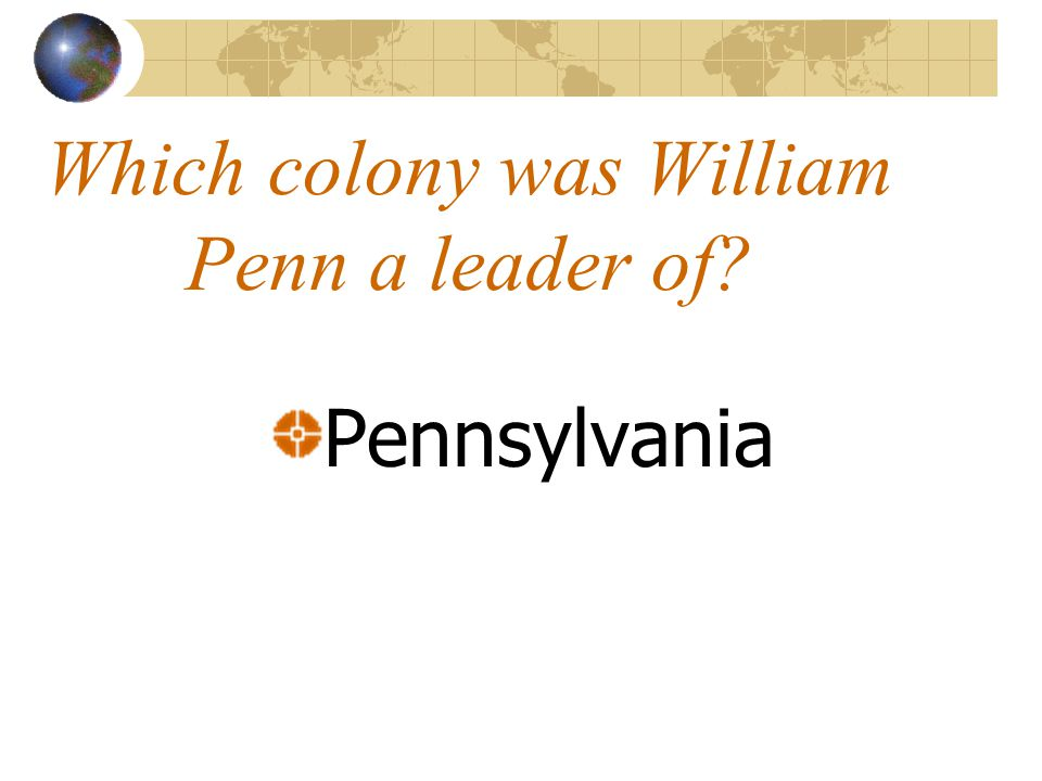 Which colony was William Penn a leader of? Pennsylvania