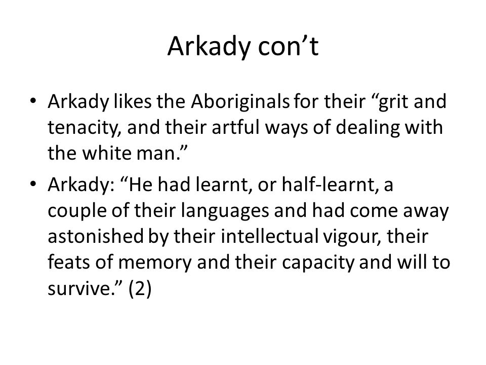 Arkady con't Arkady likes the Aboriginals for their grit and tenacity, and their artful ways of dealing with the white man. Arkady: He had learnt, or half-learnt, a couple of their languages and had come away astonished by their intellectual vigour, their feats of memory and their capacity and will to survive. (2)