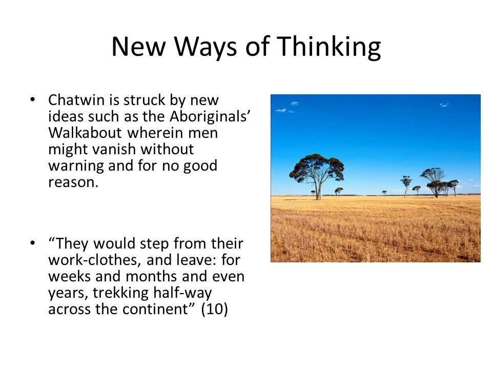 New Ways of Thinking Chatwin is struck by new ideas such as the Aboriginals' Walkabout wherein men might vanish without warning and for no good reason
