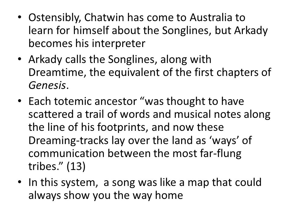 Ostensibly, Chatwin has come to Australia to learn for himself about the Songlines, but Arkady becomes his interpreter Arkady calls the Songlines, along with Dreamtime, the equivalent of the first chapters of Genesis.