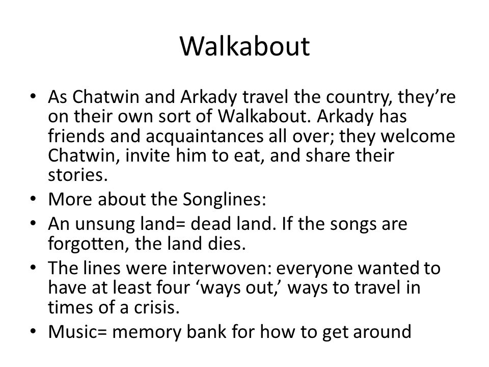 Walkabout As Chatwin and Arkady travel the country, they're on their own sort of Walkabout. Arkady has friends and acquaintances all over; they welcom