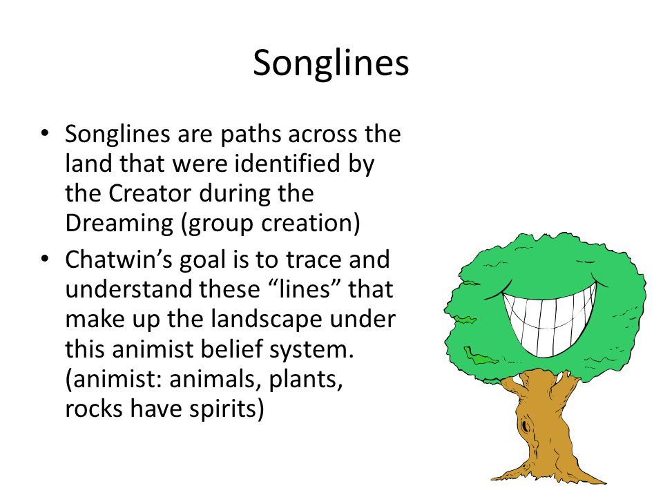 Songlines Songlines are paths across the land that were identified by the Creator during the Dreaming (group creation) Chatwin's goal is to trace and understand these lines that make up the landscape under this animist belief system.
