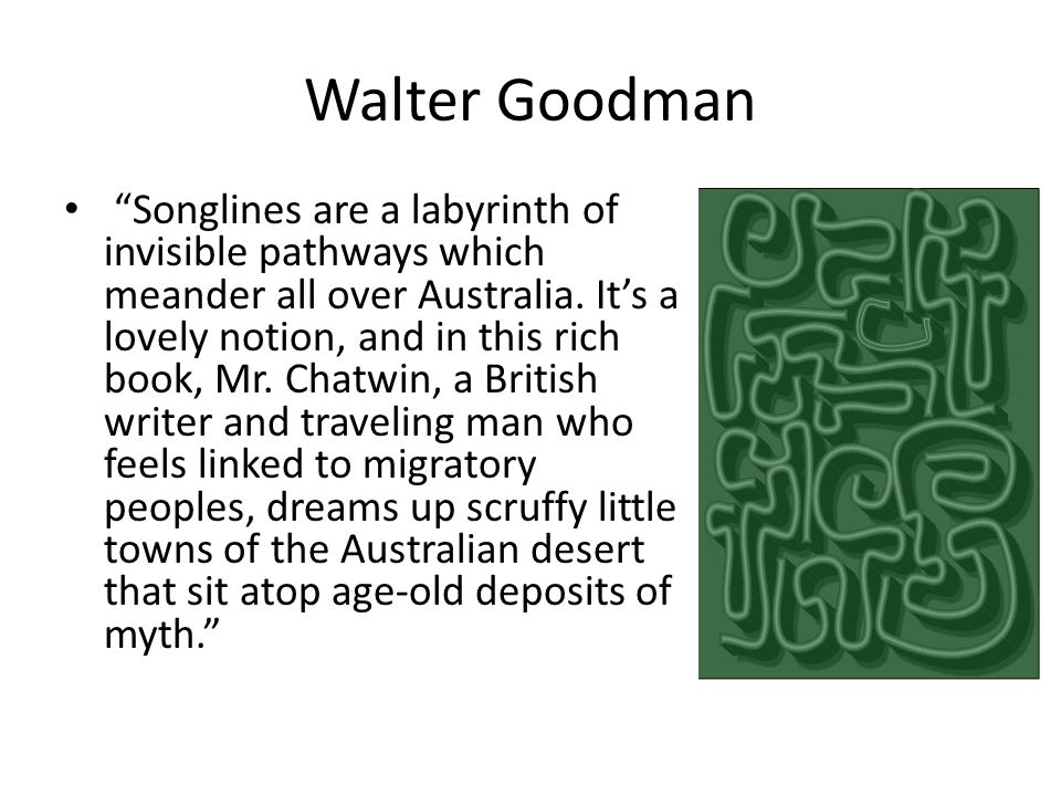 "Walter Goodman ""Songlines are a labyrinth of invisible pathways which meander all over Australia. It's a lovely notion, and in this rich book, Mr. Cha"