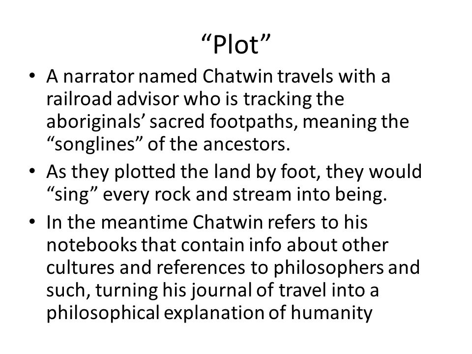 """Plot"" A narrator named Chatwin travels with a railroad advisor who is tracking the aboriginals' sacred footpaths, meaning the ""songlines"" of the ance"