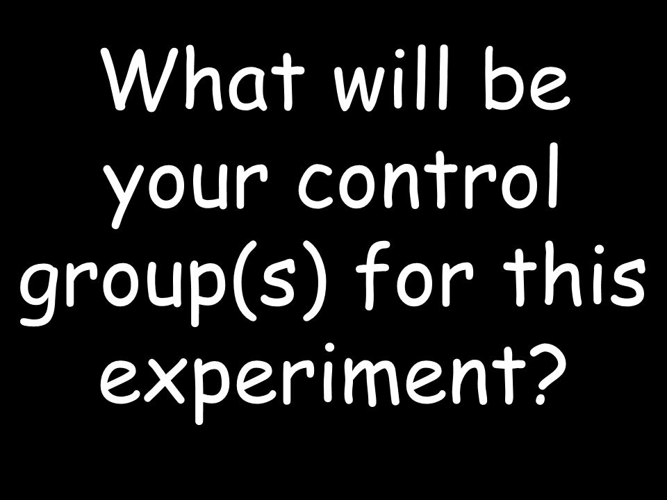 What will be your control group(s) for this experiment
