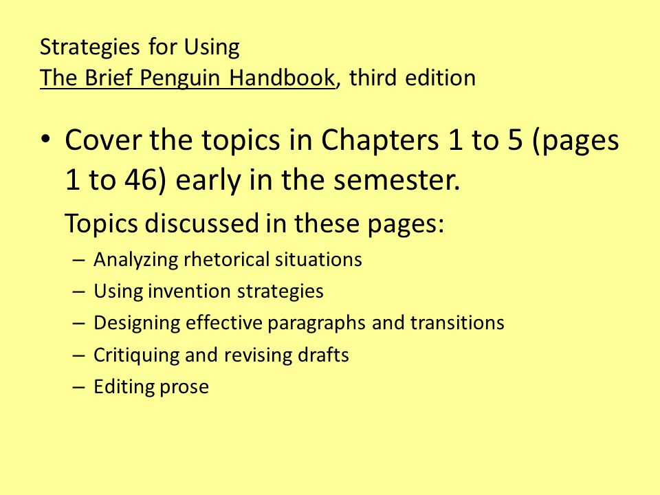 Strategies for Using The Brief Penguin Handbook, third edition Cover the topics in Chapters 1 to 5 (pages 1 to 46) early in the semester.