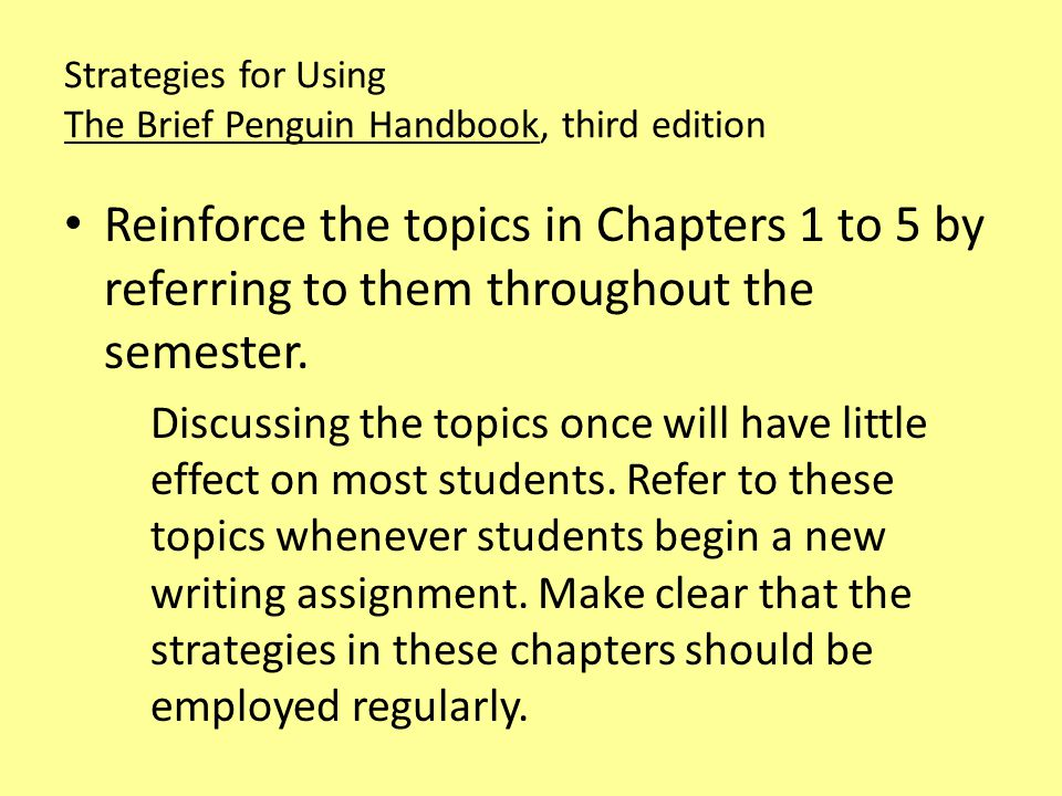 Strategies for Using The Brief Penguin Handbook, third edition Reinforce the topics in Chapters 1 to 5 by referring to them throughout the semester.