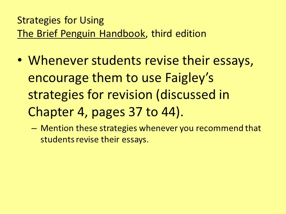 Strategies for Using The Brief Penguin Handbook, third edition Whenever students revise their essays, encourage them to use Faigley's strategies for revision (discussed in Chapter 4, pages 37 to 44).