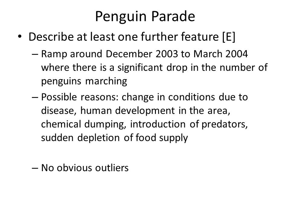 Penguin Parade Describe at least one further feature [E] – Ramp around December 2003 to March 2004 where there is a significant drop in the number of penguins marching – Possible reasons: change in conditions due to disease, human development in the area, chemical dumping, introduction of predators, sudden depletion of food supply – No obvious outliers