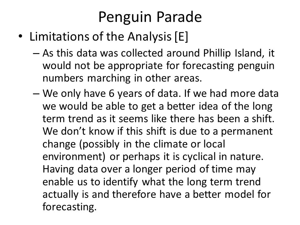 Penguin Parade Limitations of the Analysis [E] – As this data was collected around Phillip Island, it would not be appropriate for forecasting penguin numbers marching in other areas.