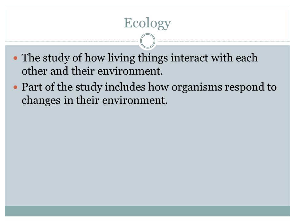 Ecology The study of how living things interact with each other and their environment.