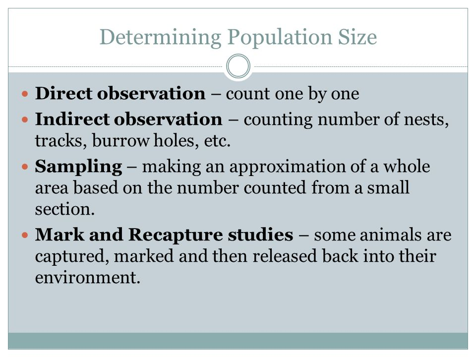 Determining Population Size Direct observation – count one by one Indirect observation – counting number of nests, tracks, burrow holes, etc.