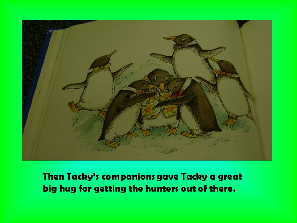 Then Tacky's companions gave Tacky a great big hug for getting the hunters out of there.